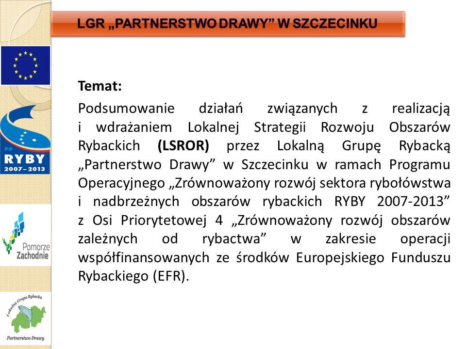 """Temat: Podsumowanie działań związanych z realizacją i wdrażaniem Lokalnej Strategii Rozwoju Obszarów Rybackich (LSROR) przez Lokalną Grupę Rybacką """"Partnerstwo Drawy w Szczecinku w ramach Programu Operacyjnego """"Zrównoważony rozwój sektora rybołówstwa i nadbrzeżnych obszarów rybackich RYBY 2007-2013 z Osi Priorytetowej 4 """"Zrównoważony rozwój obszarów zależnych od rybactwa w zakresie operacji współfinansowanych ze środków Europejskiego Funduszu Rybackiego (EFR)."""