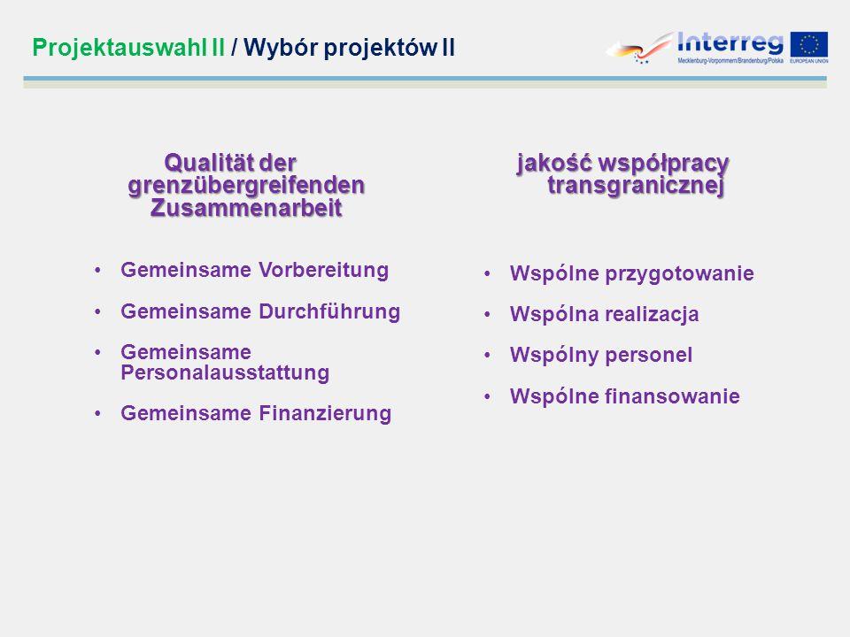 Projektauswahl II / Wybór projektów II Qualität der grenzübergreifenden Zusammenarbeit Gemeinsame Vorbereitung Gemeinsame Durchführung Gemeinsame Personalausstattung Gemeinsame Finanzierung jakość współpracy transgranicznej jakość współpracy transgranicznej Wspólne przygotowanie Wspólna realizacja Wspólny personel Wspólne finansowanie