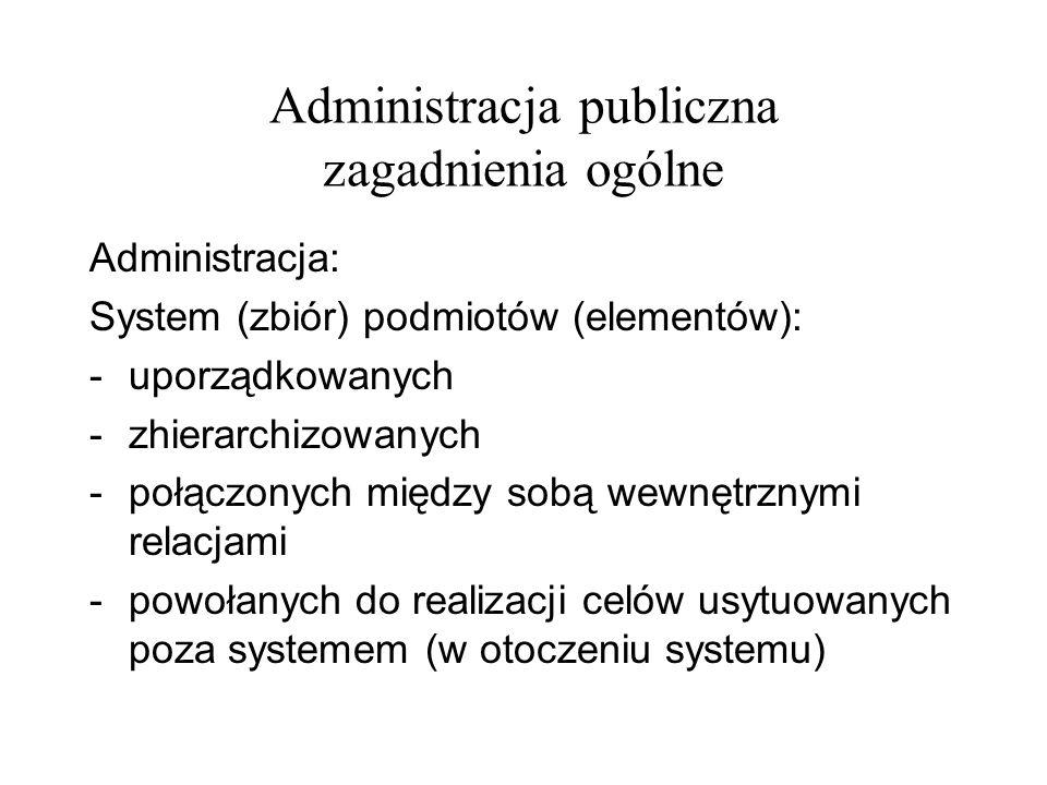 Administracja publiczna zagadnienia ogólne Administracja: System (zbiór) podmiotów (elementów): -uporządkowanych -zhierarchizowanych -połączonych międ