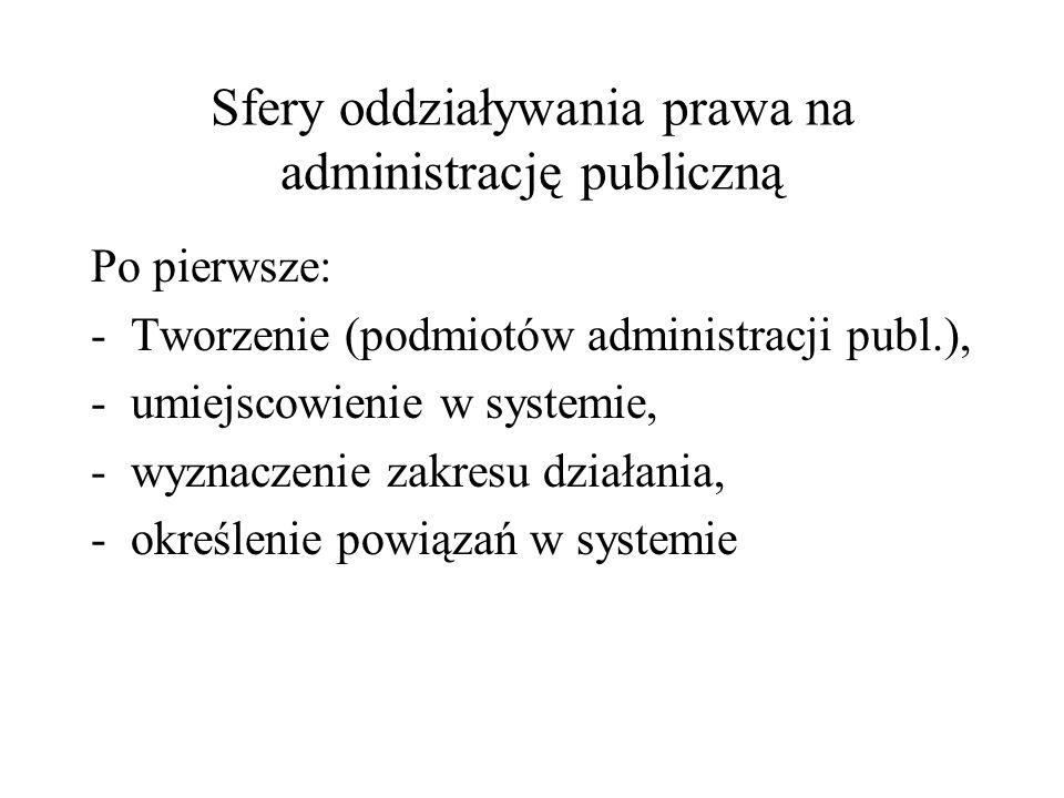 Sfery oddziaływania prawa na administrację publiczną Po pierwsze: -Tworzenie (podmiotów administracji publ.), -umiejscowienie w systemie, -wyznaczenie
