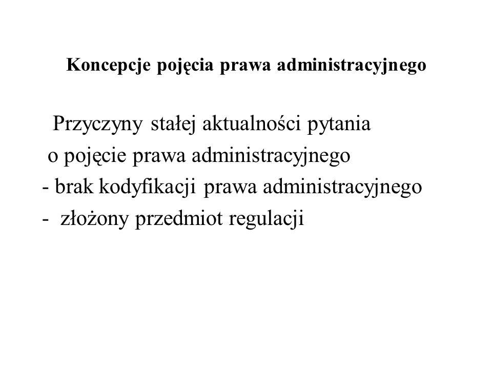 Koncepcje pojęcia prawa administracyjnego Przyczyny stałej aktualności pytania o pojęcie prawa administracyjnego - brak kodyfikacji prawa administracy