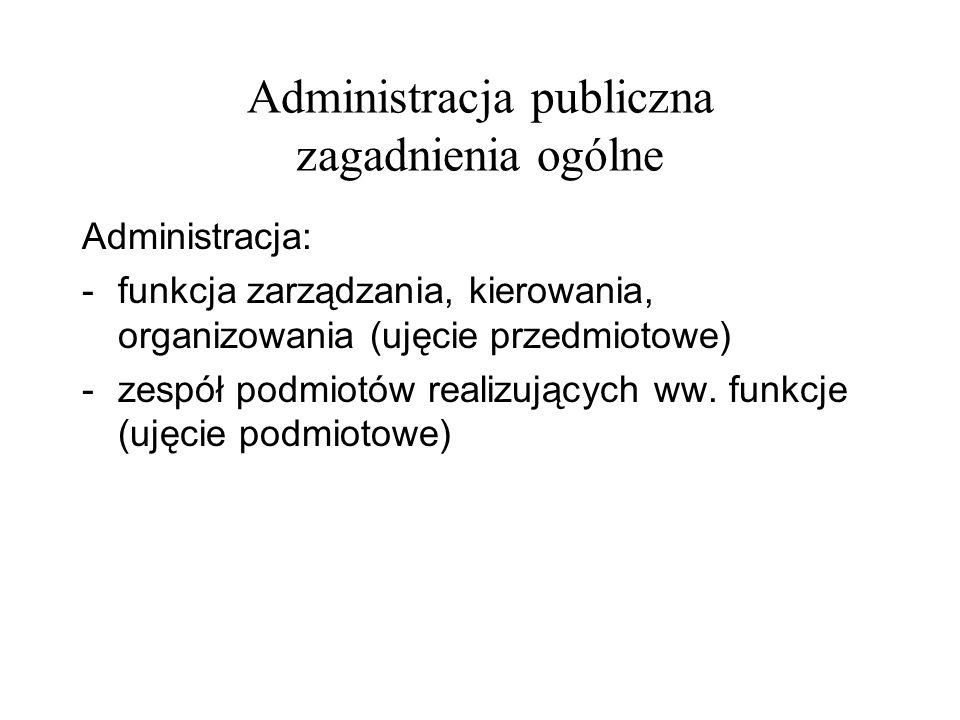 Administracja publiczna zagadnienia ogólne Administracja: -funkcja zarządzania, kierowania, organizowania (ujęcie przedmiotowe) -zespół podmiotów real