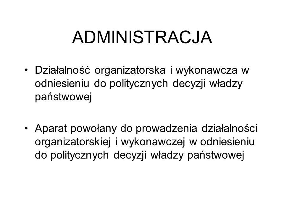 ADMINISTRACJA Działalność organizatorska i wykonawcza w odniesieniu do politycznych decyzji władzy państwowej Aparat powołany do prowadzenia działalno