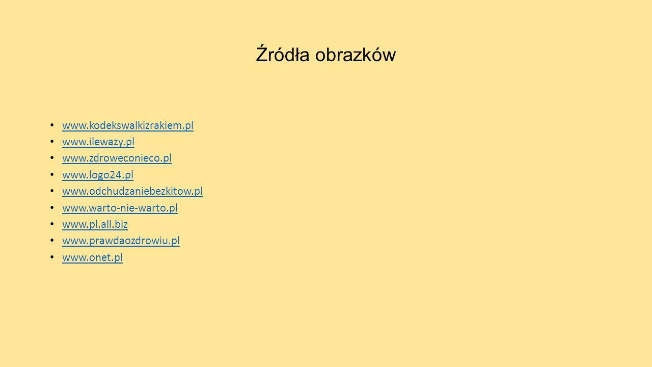 Źródła obrazków www.kodekswalkizrakiem.pl www.ilewazy.pl www.zdroweconieco.pl www.logo24.pl www.odchudzaniebezkitow.pl www.warto-nie-warto.pl www.pl.a