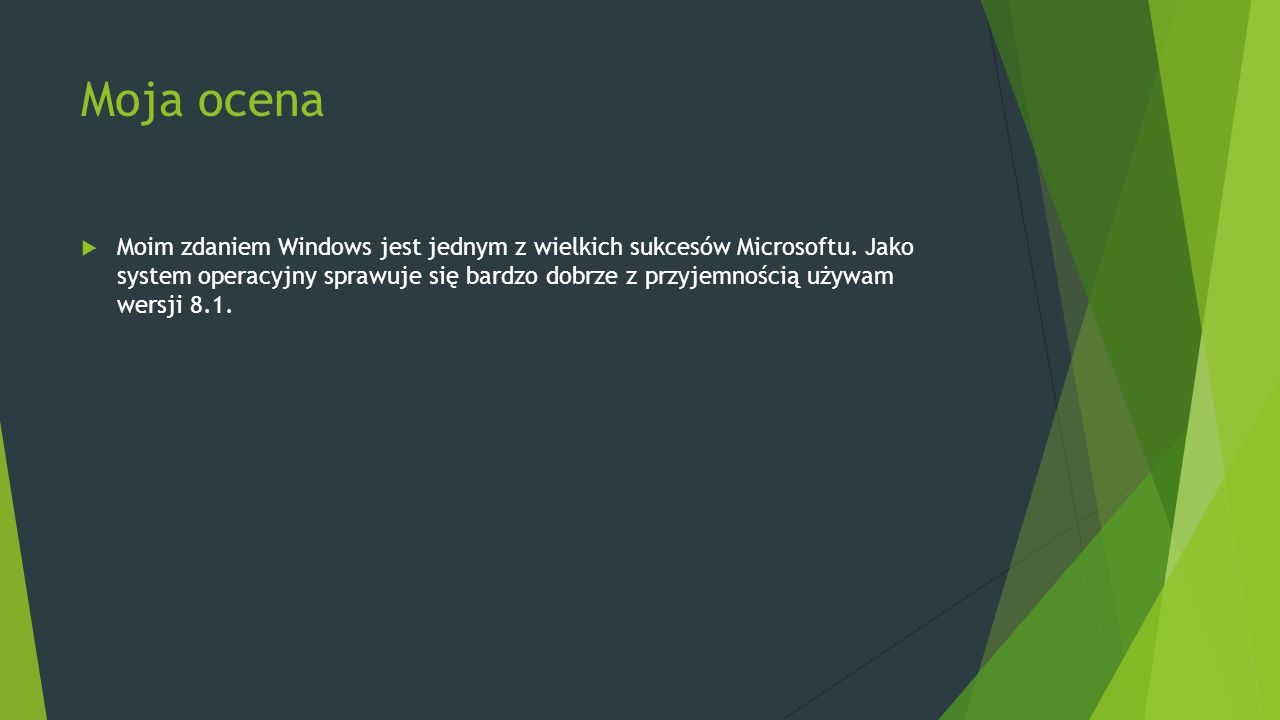 Moja ocena  Moim zdaniem Windows jest jednym z wielkich sukcesów Microsoftu. Jako system operacyjny sprawuje się bardzo dobrze z przyjemnością używam