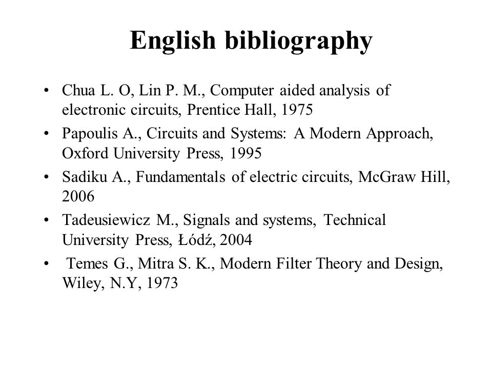 English bibliography Chua L. O, Lin P. M., Computer aided analysis of electronic circuits, Prentice Hall, 1975 Papoulis A., Circuits and Systems: A Mo