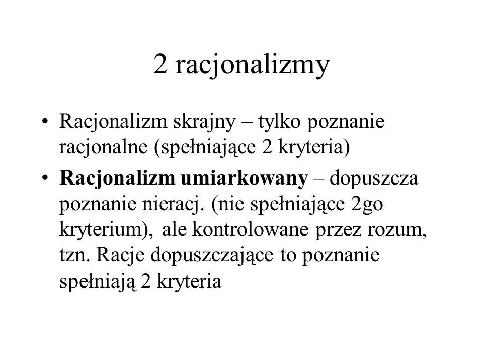 2 racjonalizmy Racjonalizm skrajny – tylko poznanie racjonalne (spełniające 2 kryteria) Racjonalizm umiarkowany – dopuszcza poznanie nieracj. (nie spe
