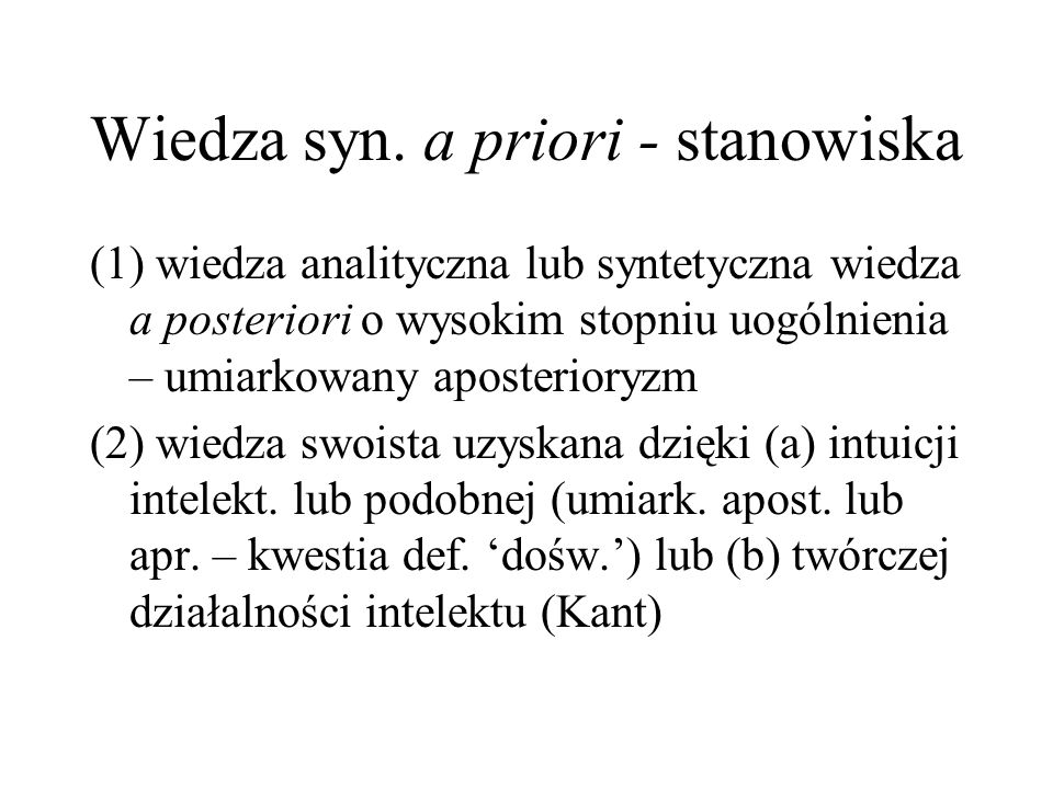 Wiedza syn. a priori - stanowiska (1) wiedza analityczna lub syntetyczna wiedza a posteriori o wysokim stopniu uogólnienia – umiarkowany aposterioryzm