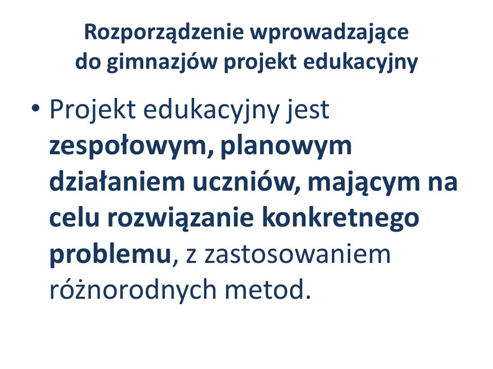 Rozporządzenie wprowadzające do gimnazjów projekt edukacyjny Projekt edukacyjny jest realizowany przez zespół uczniów pod opieką nauczyciela i obejmuje następujące działania: 1)wybranie tematu projektu 2)określenie celów projektu i zaplanowanie etapów jego realizacji 3)wykonanie zaplanowanych działań 4)publiczne przedstawienie rezultatów projektu.