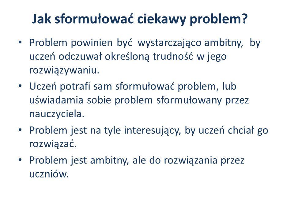 Jak sformułować ciekawy problem? Problem powinien być wystarczająco ambitny, by uczeń odczuwał określoną trudność w jego rozwiązywaniu. Uczeń potrafi