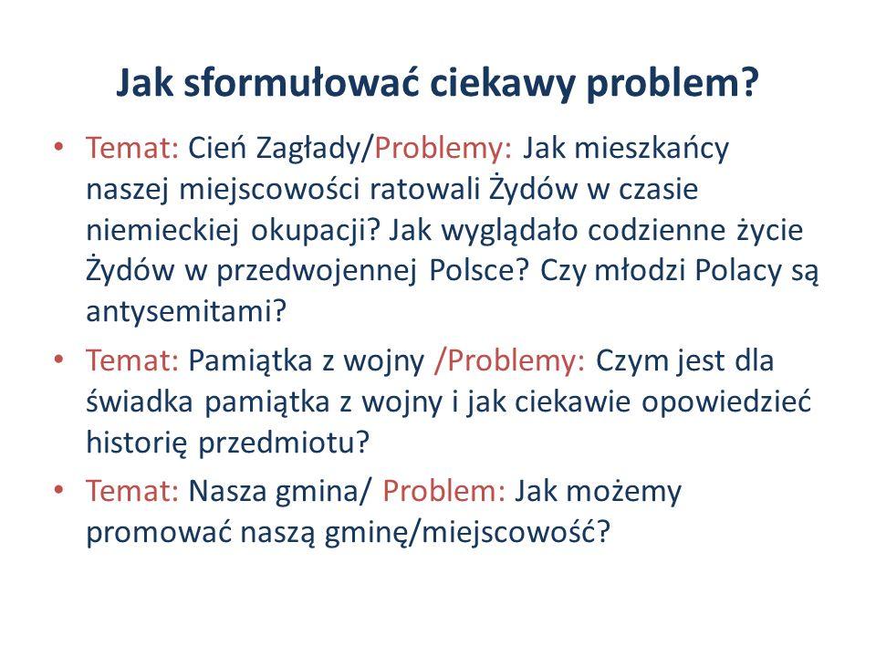 Jak sformułować ciekawy problem? Temat: Cień Zagłady/Problemy: Jak mieszkańcy naszej miejscowości ratowali Żydów w czasie niemieckiej okupacji? Jak wy