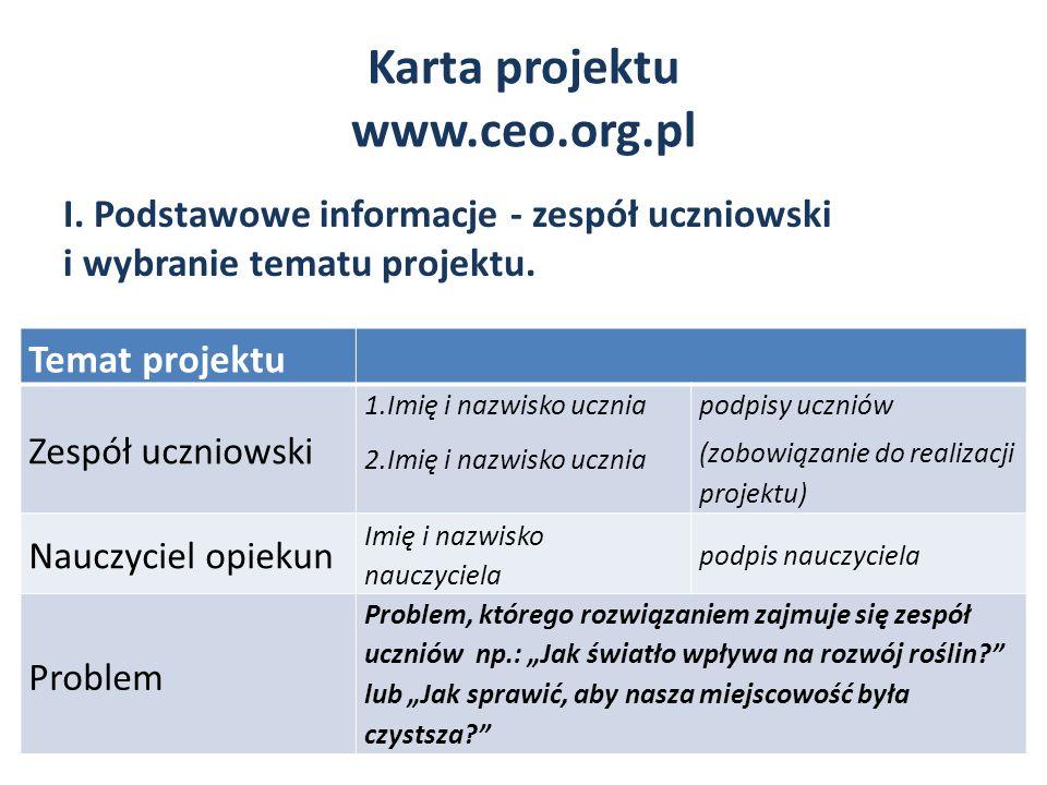 Karta projektu www.ceo.org.pl Temat projektu Zespół uczniowski 1.Imię i nazwisko ucznia 2.Imię i nazwisko ucznia podpisy uczniów (zobowiązanie do real