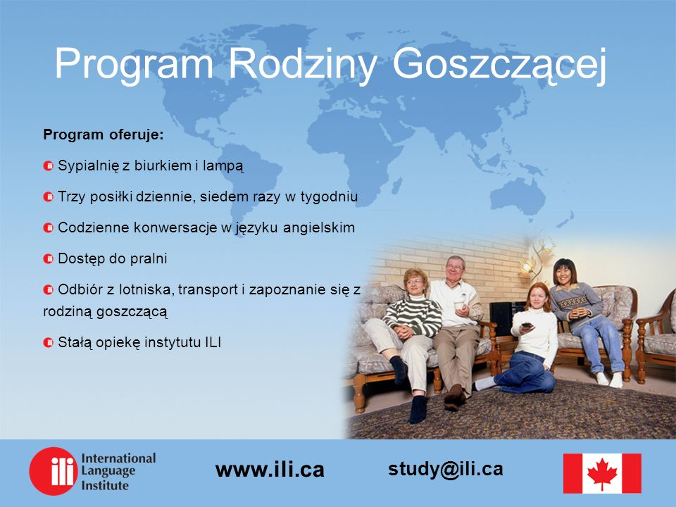 study@ili.ca www.ili.ca Program Rodziny Goszczącej Program oferuje: Sypialnię z biurkiem i lampą Trzy posiłki dziennie, siedem razy w tygodniu Codzienne konwersacje w języku angielskim Dostęp do pralni Odbiór z lotniska, transport i zapoznanie się z rodziną goszczącą Stałą opiekę instytutu ILI