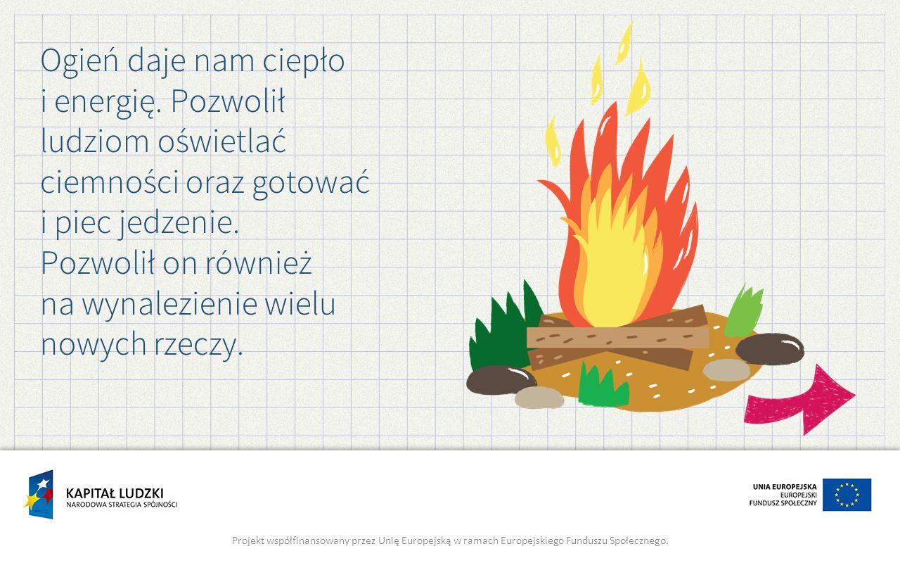 Ogień daje nam ciepło i energię. Pozwolił ludziom oświetlać ciemności oraz gotować i piec jedzenie. Pozwolił on również na wynalezienie wielu nowych r