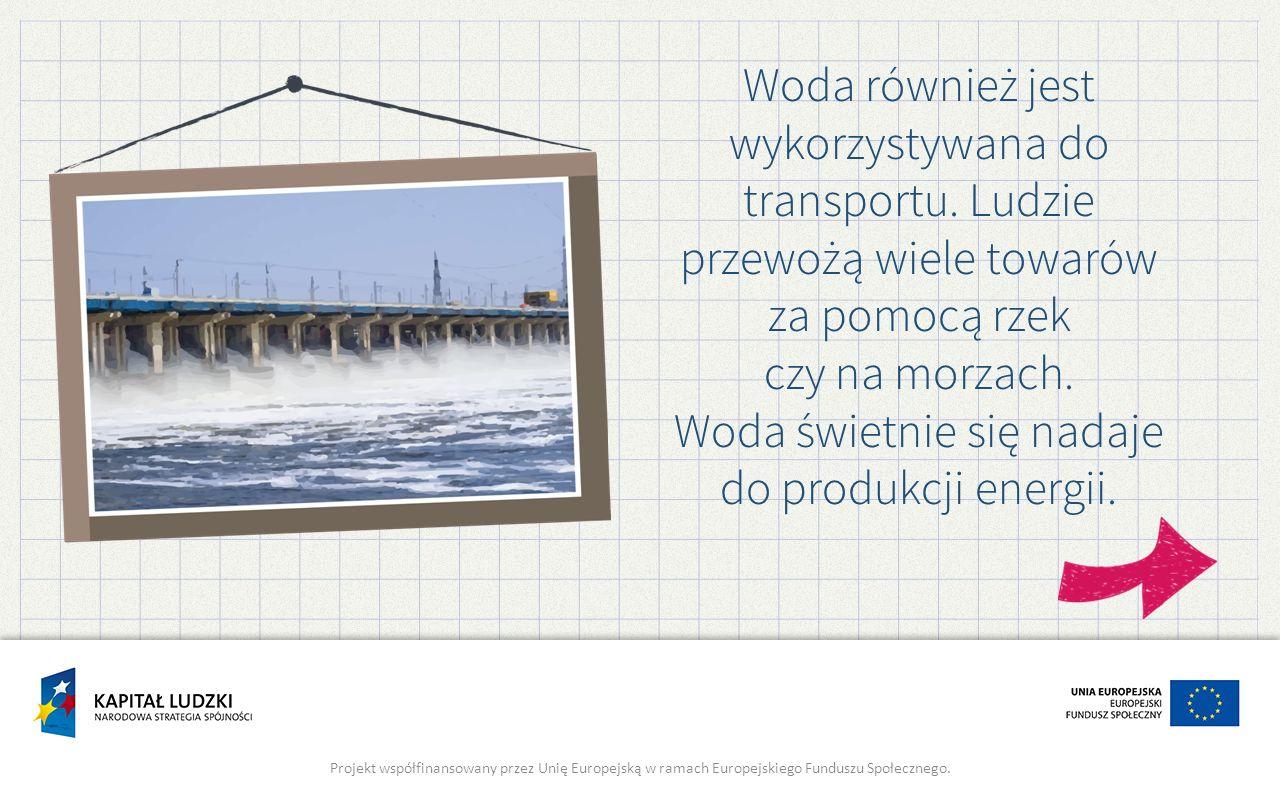 Woda również jest wykorzystywana do transportu. Ludzie przewożą wiele towarów za pomocą rzek czy na morzach. Woda świetnie się nadaje do produkcji ene