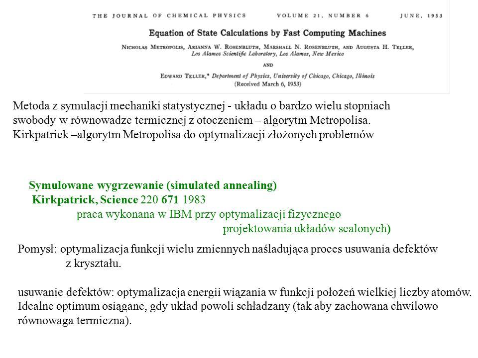 Symulowane wygrzewanie (simulated annealing) Kirkpatrick, Science 220 671 1983 praca wykonana w IBM przy optymalizacji fizycznego projektowania układó