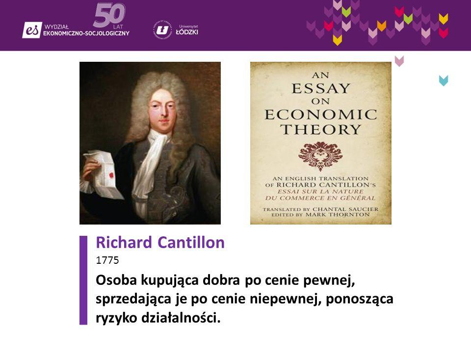 Richard Cantillon 1775 Osoba kupująca dobra po cenie pewnej, sprzedająca je po cenie niepewnej, ponosząca ryzyko działalności.