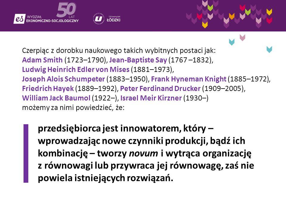 Czerpiąc z dorobku naukowego takich wybitnych postaci jak: Adam Smith (1723–1790), Jean-Baptiste Say (1767 –1832), Ludwig Heinrich Edler von Mises (1881–1973), Joseph Alois Schumpeter (1883–1950), Frank Hyneman Knight (1885–1972), Friedrich Hayek (1889–1992), Peter Ferdinand Drucker (1909–2005), William Jack Baumol (1922–), Israel Meir Kirzner (1930–) możemy za nimi powiedzieć, że: przedsiębiorca jest innowatorem, który – wprowadzając nowe czynniki produkcji, bądź ich kombinację – tworzy novum i wytrąca organizację z równowagi lub przywraca jej równowagę, zaś nie powiela istniejących rozwiązań.