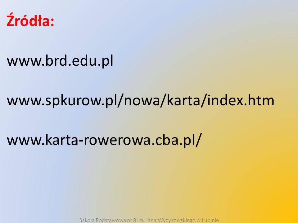 Źródła: www.brd.edu.pl www.spkurow.pl/nowa/karta/index.htm www.karta-rowerowa.cba.pl/ Szkoła Podstawowa nr 8 im. Jana Wyżykowskiego w Lubinie