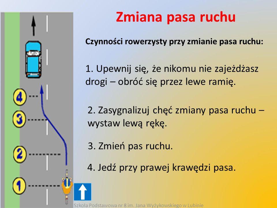 Zmiana pasa ruchu Czynności rowerzysty przy zmianie pasa ruchu: 1. Upewnij się, że nikomu nie zajeżdżasz drogi – obróć się przez lewe ramię. 2. Zasygn