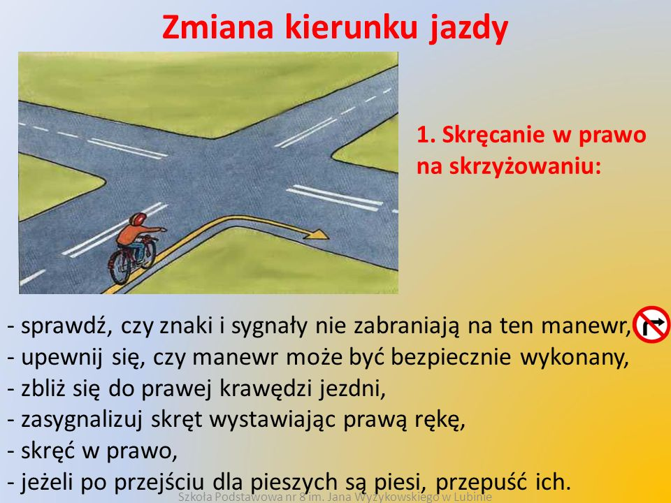 Zmiana kierunku jazdy 1. Skręcanie w prawo na skrzyżowaniu: - sprawdź, czy znaki i sygnały nie zabraniają na ten manewr, - upewnij się, czy manewr moż