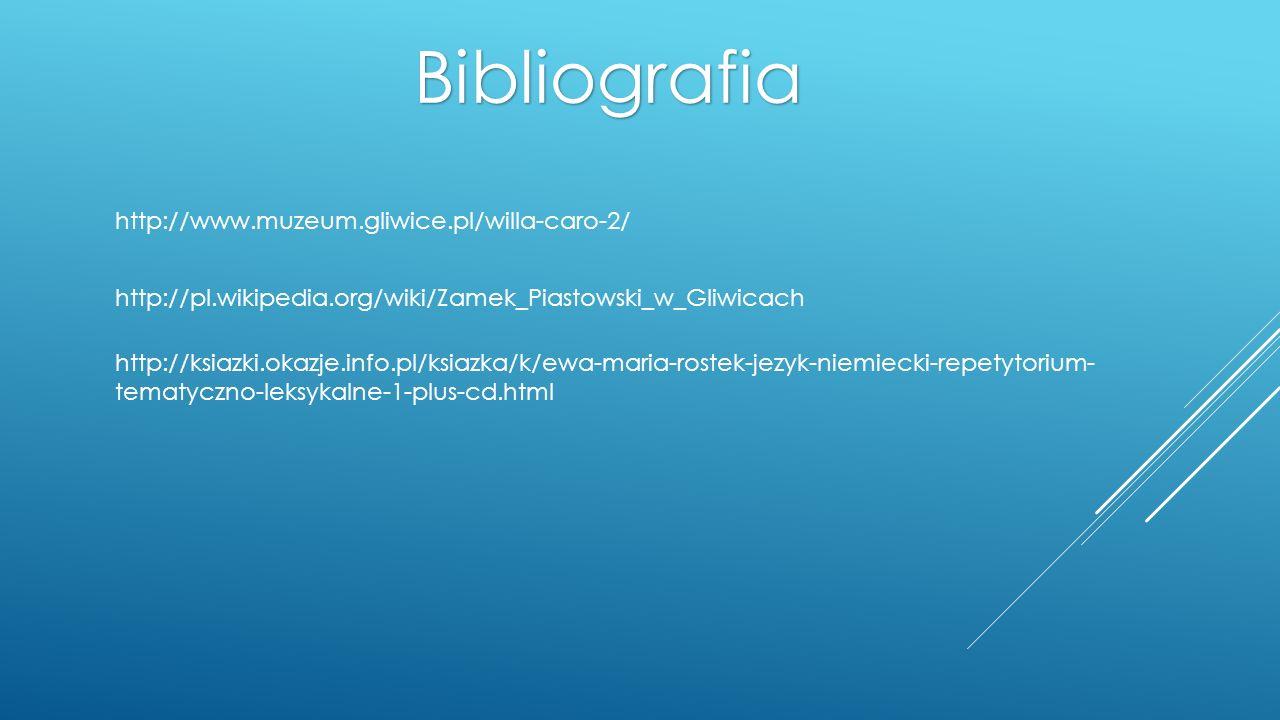 Bibliografia http://www.muzeum.gliwice.pl/willa-caro-2/ http://pl.wikipedia.org/wiki/Zamek_Piastowski_w_Gliwicach http://ksiazki.okazje.info.pl/ksiazk