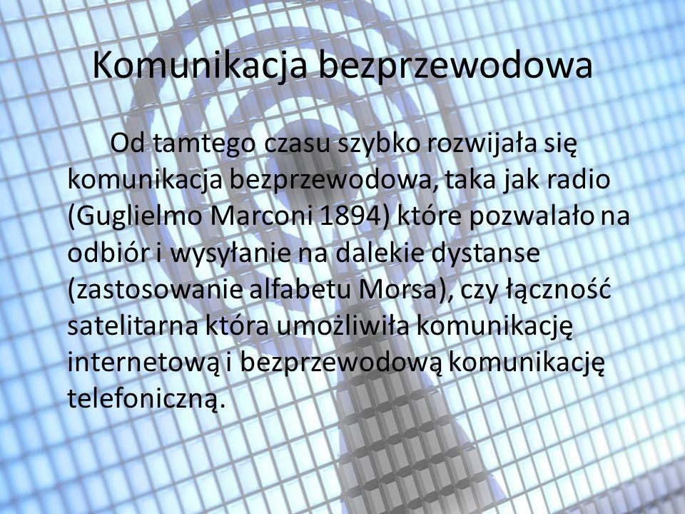 Komunikacja bezprzewodowa Od tamtego czasu szybko rozwijała się komunikacja bezprzewodowa, taka jak radio (Guglielmo Marconi 1894) które pozwalało na odbiór i wysyłanie na dalekie dystanse (zastosowanie alfabetu Morsa), czy łączność satelitarna która umożliwiła komunikację internetową i bezprzewodową komunikację telefoniczną.