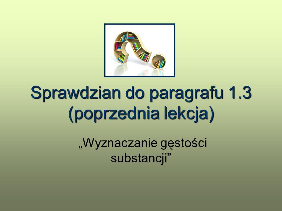 """Sprawdzian do paragrafu 1.3 (poprzednia lekcja) """"Wyznaczanie gęstości substancji"""""""