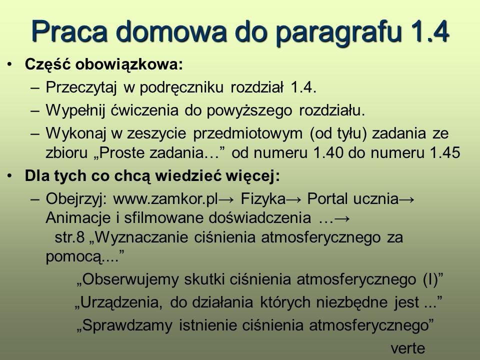 """Praca domowa do paragrafu 1.4 Dla tych co chcą wiedzieć więcej (ciąg dalszy): –Obejrzyj: www.scholaris.pl/resources/run/id/50687 (prezentacja """"Ciśnienie )www.scholaris.pl/resources/run/id/50687 –Obejrzyj: www.scholaris.pl/resources/run/id/47429 (prezentacja """"Ciśnienie atmosferyczne )www.scholaris.pl/resources/run/id/47429 –Obejrzyj: www.scholaris.pl/resources/run/id/50633 (prezentacja """"Ciśnienie powietrza )www.scholaris.pl/resources/run/id/50633 –Obejrzyj: www.scholaris.pl/resources/run/id/50696 (prezentacja """"Ciśnienie cieczy )www.scholaris.pl/resources/run/id/50696 Pamiętaj: na następnej lekcji kartkówka (jak zawsze)"""