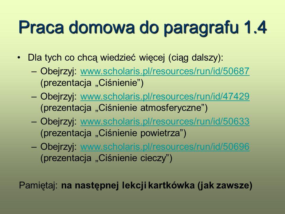 """Praca domowa do paragrafu 1.4 Dla tych co chcą wiedzieć więcej (ciąg dalszy): –Obejrzyj: www.scholaris.pl/resources/run/id/50687 (prezentacja """"Ciśnien"""