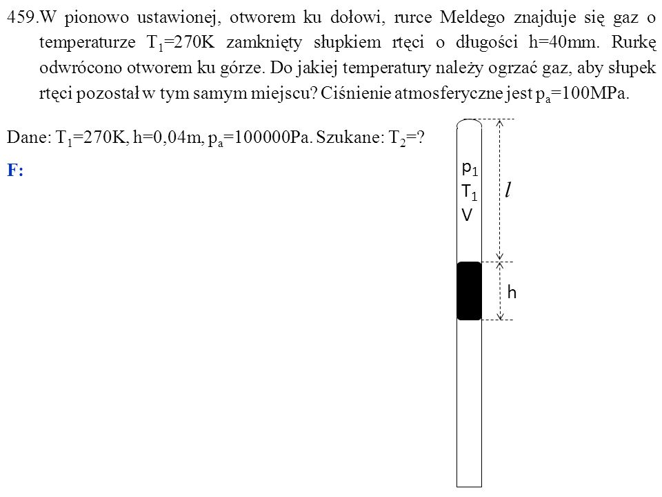 459.W pionowo ustawionej, otworem ku dołowi, rurce Meldego znajduje się gaz o temperaturze T 1 =270K zamknięty słupkiem rtęci o długości h=40mm. Rurkę