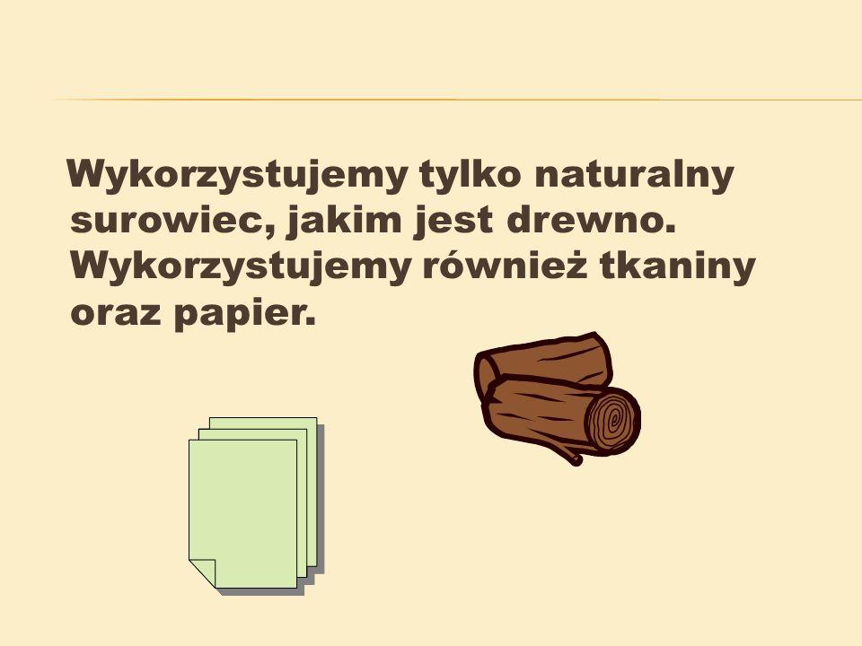 Wykorzystujemy tylko naturalny surowiec, jakim jest drewno.