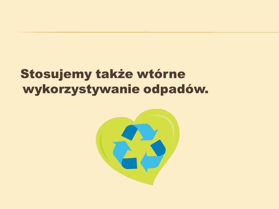 Stosujemy także wtórne wykorzystywanie odpadów.