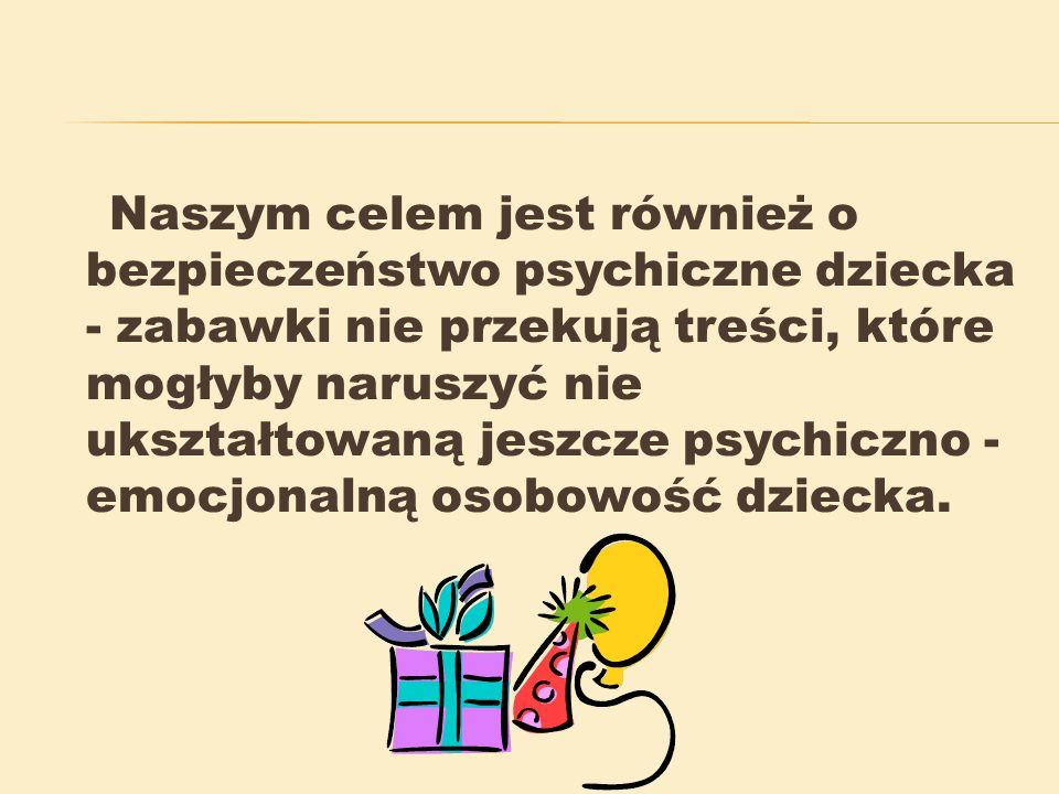 Naszym celem jest również o bezpieczeństwo psychiczne dziecka - zabawki nie przekują treści, które mogłyby naruszyć nie ukształtowaną jeszcze psychiczno - emocjonalną osobowość dziecka.