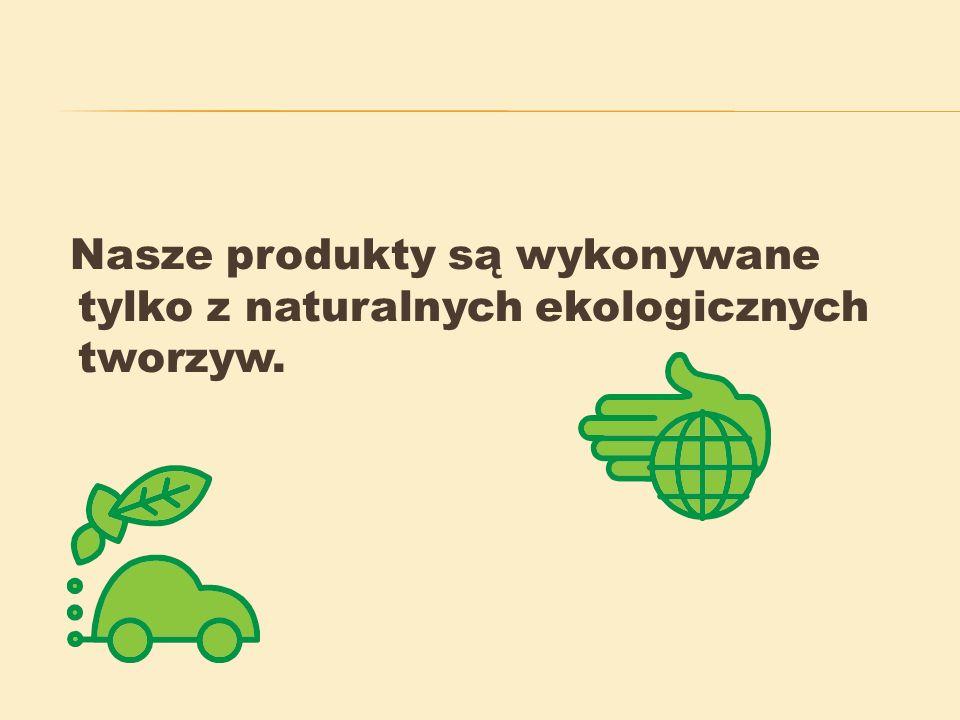 Nasze produkty są wykonywane tylko z naturalnych ekologicznych tworzyw.
