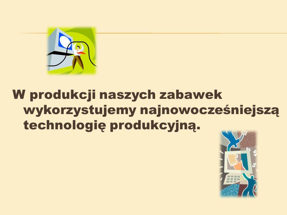 W produkcji naszych zabawek wykorzystujemy najnowocześniejszą technologię produkcyjną.