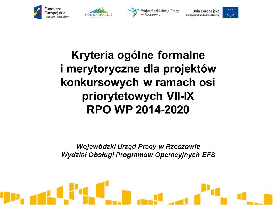 Kryteria ogólne formalne i merytoryczne dla projektów konkursowych w ramach osi priorytetowych VII-IX RPO WP 2014-2020 Wojewódzki Urząd Pracy w Rzeszowie Wydział Obsługi Programów Operacyjnych EFS