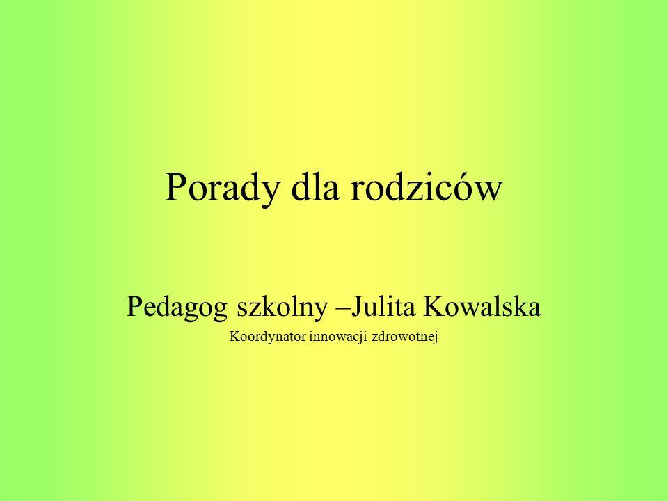 Porady dla rodziców Pedagog szkolny –Julita Kowalska Koordynator innowacji zdrowotnej