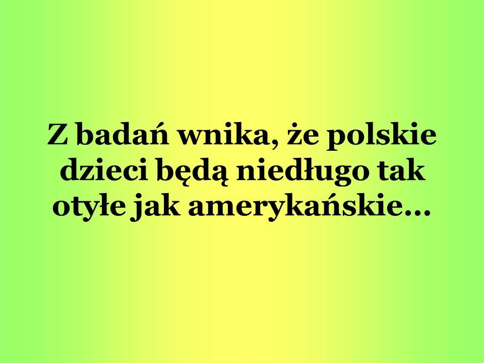 Z badań wnika, że polskie dzieci będą niedługo tak otyłe jak amerykańskie...