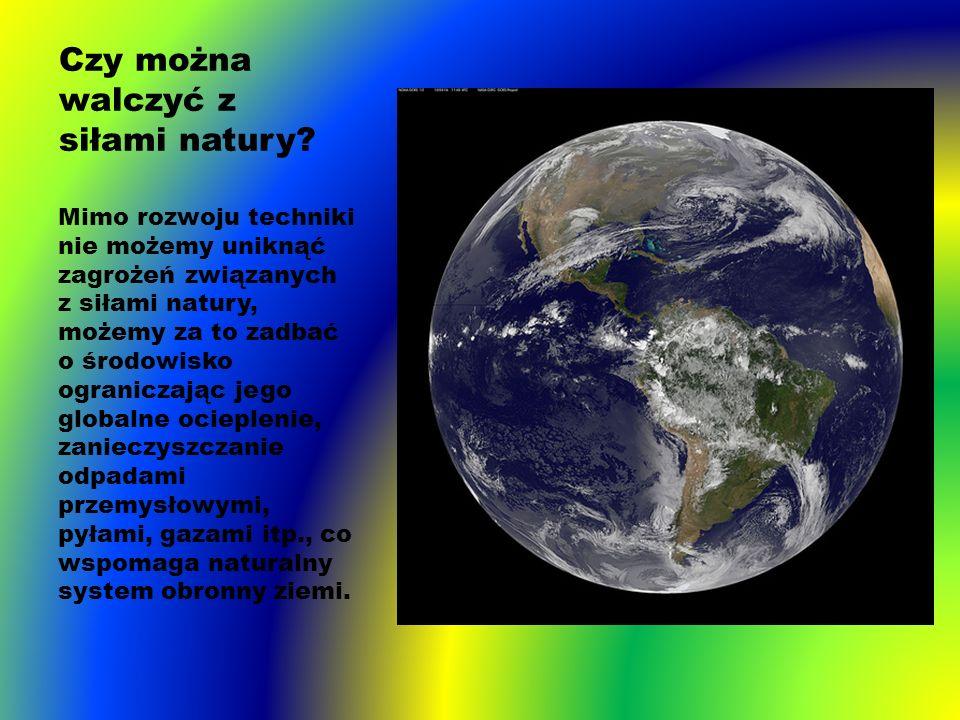 Czy można walczyć z siłami natury? Mimo rozwoju techniki nie możemy uniknąć zagrożeń związanych z siłami natury, możemy za to zadbać o środowisko ogra