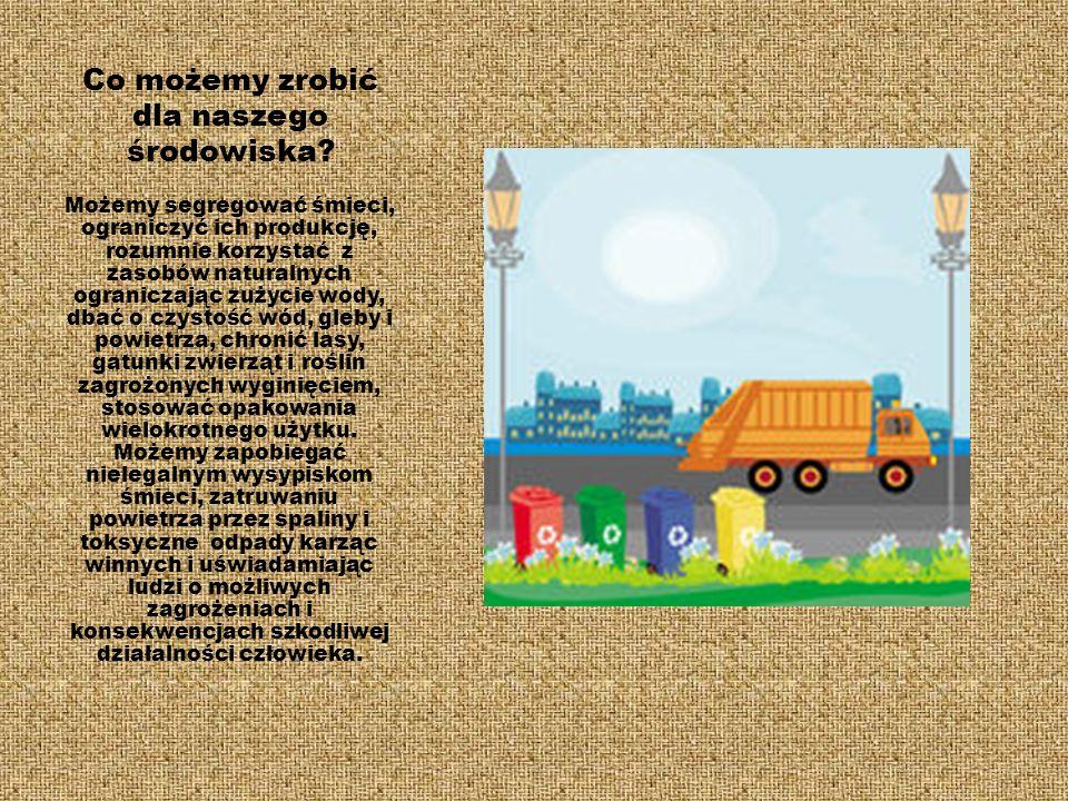 Co możemy zrobić dla naszego środowiska? Możemy segregować śmieci, ograniczyć ich produkcję, rozumnie korzystać z zasobów naturalnych ograniczając zuż