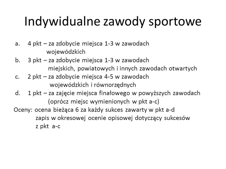 Indywidualne zawody sportowe a.4 pkt – za zdobycie miejsca 1-3 w zawodach wojewódzkich b.3 pkt – za zdobycie miejsca 1-3 w zawodach miejskich, powiatowych i innych zawodach otwartych c.