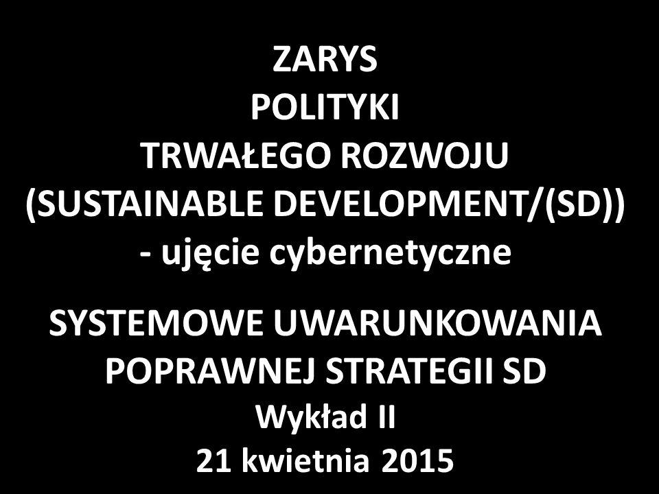 ZARYS POLITYKI TRWAŁEGO ROZWOJU (SUSTAINABLE DEVELOPMENT/(SD)) - ujęcie cybernetyczne SYSTEMOWE UWARUNKOWANIA POPRAWNEJ STRATEGII SD Wykład II 21 kwietnia 2015
