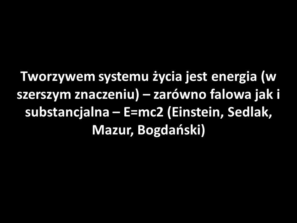 Tworzywem systemu życia jest energia (w szerszym znaczeniu) – zarówno falowa jak i substancjalna – E=mc2 (Einstein, Sedlak, Mazur, Bogdański)