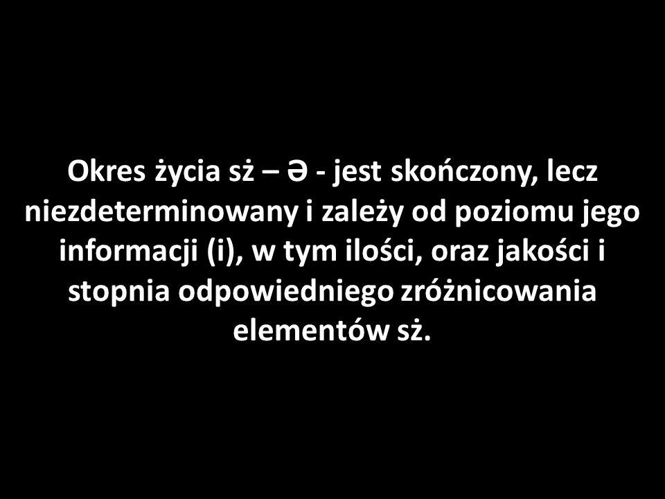 Okres życia sż – Ə - jest skończony, lecz niezdeterminowany i zależy od poziomu jego informacji (i), w tym ilości, oraz jakości i stopnia odpowiedniego zróżnicowania elementów sż.