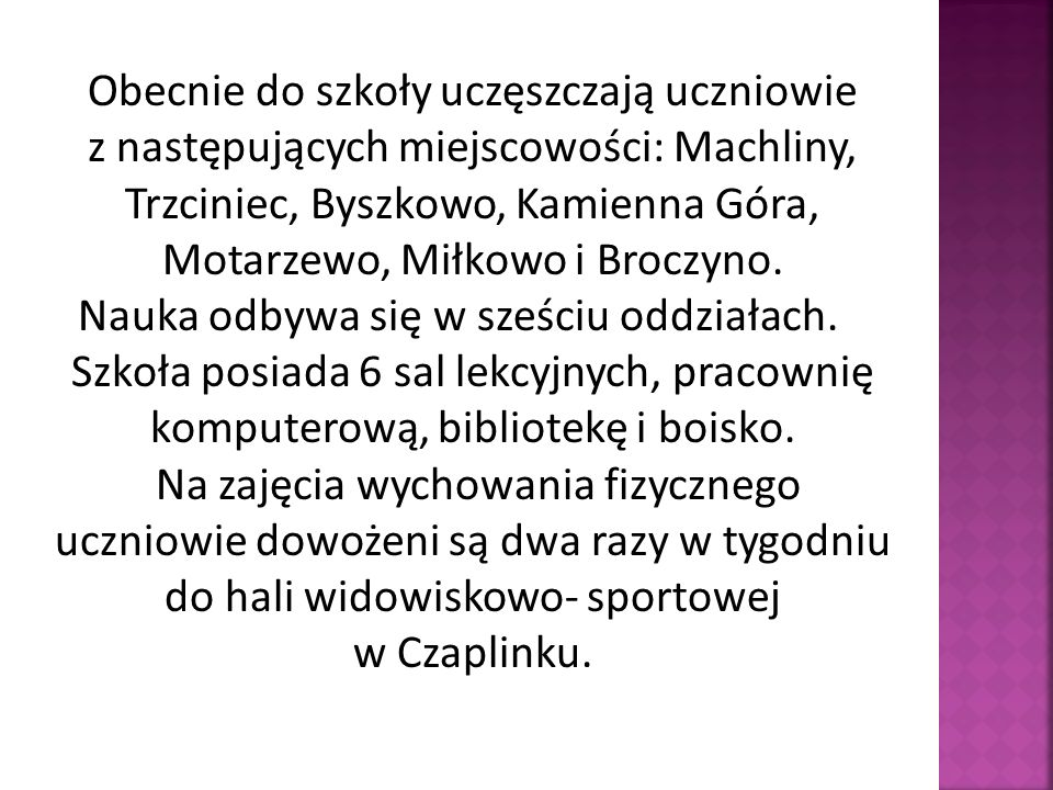Obecnie do szkoły uczęszczają uczniowie z następujących miejscowości: Machliny, Trzciniec, Byszkowo, Kamienna Góra, Motarzewo, Miłkowo i Broczyno. Nau