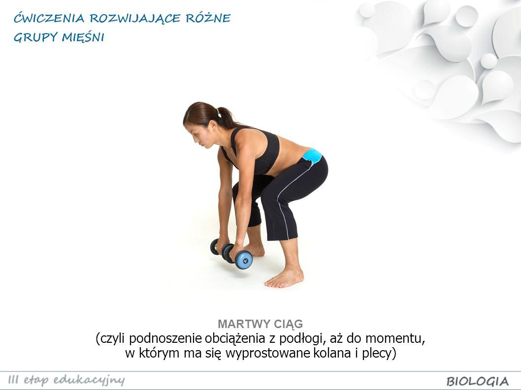 MARTWY CIĄG (czyli podnoszenie obciążenia z podłogi, aż do momentu, w którym ma się wyprostowane kolana i plecy)