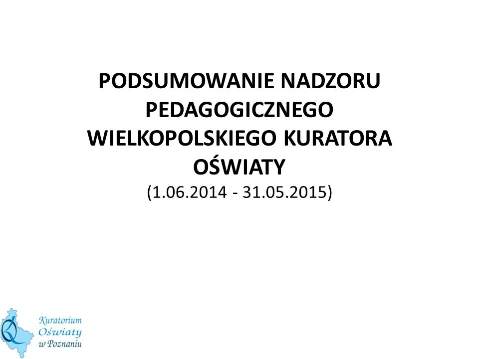 PODSUMOWANIE NADZORU PEDAGOGICZNEGO WIELKOPOLSKIEGO KURATORA OŚWIATY (1.06.2014 - 31.05.2015)