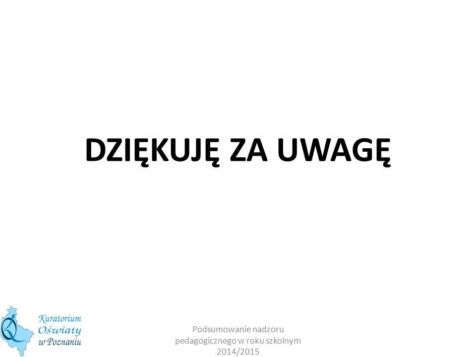 DZIĘKUJĘ ZA UWAGĘ Podsumowanie nadzoru pedagogicznego w roku szkolnym 2014/2015