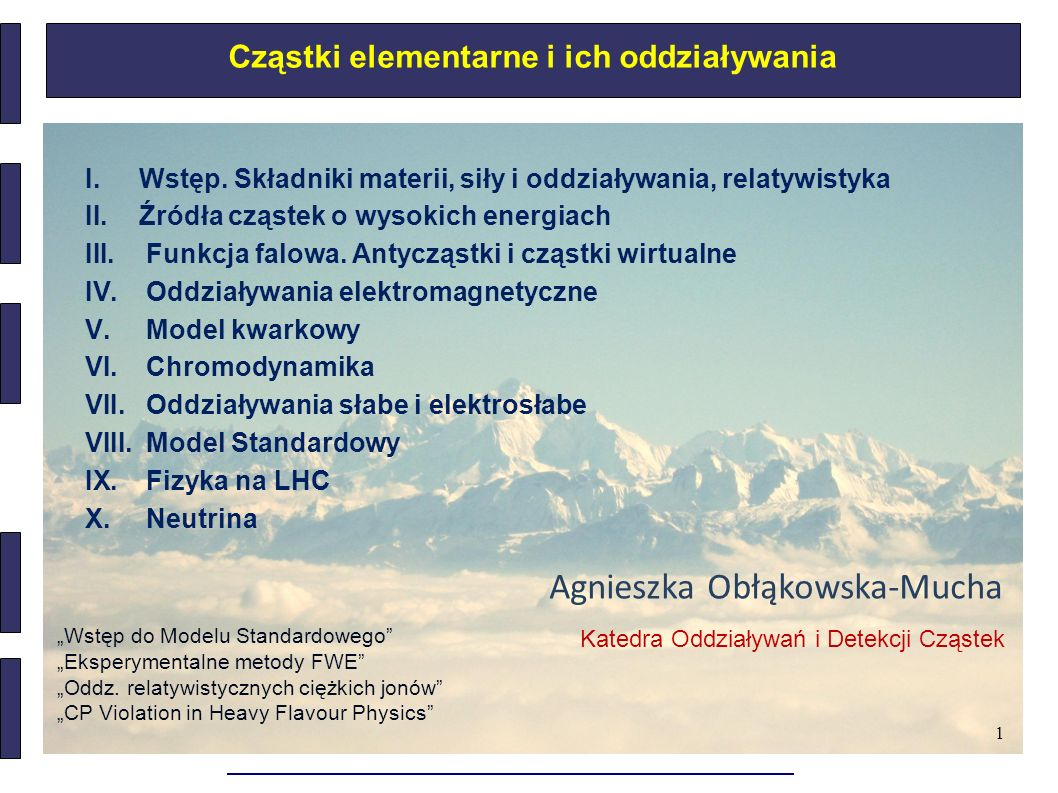 1 Cząstki elementarne i ich oddziaływania I.Wstęp. Składniki materii, siły i oddziaływania, relatywistyka II.Źródła cząstek o wysokich energiach III.